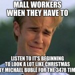1990s First World Problems Meme | MALL WORKERS WHEN THEY HAVE TO LISTEN TO IT'S BEGINNING TO LOOK A LOT LIKE CHRISTMAS  BY MICHAEL BUBLÉ FOR THE 3478 TIME | image tagged in memes,1990s first world problems | made w/ Imgflip meme maker