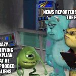 When aliens first came | NEWS REPORTERS                                        THE POLICE CRAZY GUY TRYING TO EXPLIAN THAT HE WAS PROBED BY ALIENS | image tagged in mike wazowski trying to explain | made w/ Imgflip meme maker