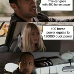 The Rock Driving Meme | This car goes with 400 horse power 400 horse power equals to 120000 duck power | image tagged in memes,the rock driving | made w/ Imgflip meme maker