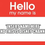 Hello My Name Is | *INSERT NAME HERE* AND THIS IS DISNEY CHANNEL | image tagged in hello my name is,disney | made w/ Imgflip meme maker