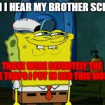 ouch... | WHEN I HEAR MY BROTHER SCREAM: THOSE WERE DEFINITELY THE MOUSE TRAPS I PUT IN BED THIS MORNING | image tagged in memes,don't you squidward | made w/ Imgflip meme maker