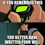 Ben 10 | IF YOU REMEMBER THIS YOU BETTER HAVE WRITTEN YOUR WILL | image tagged in ben 10,old | made w/ Imgflip meme maker