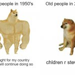 Buff Doge vs. Cheems Meme | Old people in 1950's Old people in 2020 I fought for my country and i will continue doing so chldren r stewpid | image tagged in memes,buff doge vs cheems | made w/ Imgflip meme maker