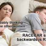I bet he's thinking about other women | He's probably thinking about some other women RACECAR spelled backwards is RACECAR | image tagged in memes,i bet he's thinking about other women | made w/ Imgflip meme maker