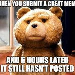 waiting .... | WHEN YOU SUBMIT A GREAT MEME AND 6 HOURS LATER IT STILL HASN'T POSTED | image tagged in memes,ted | made w/ Imgflip meme maker