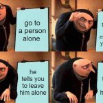 Gru's Plan Meme | go to a person alone talk to them and try to make them your friend he tells you to leave him alone he tells you to leave him alone | image tagged in memes,gru's plan | made w/ Imgflip meme maker