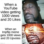 Sleeping Shaq | When a YouTube video getting 1000 views and 20 Likes When an Impflip meme gets 1000 views and 20 Upvotes | image tagged in memes,sleeping shaq | made w/ Imgflip meme maker