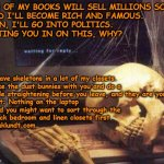 Waiting Skull | ONE OF MY BOOKS WILL SELL MILLIONS SOON  AND I'LL BECOME RICH AND FAMOUS. THEN, I'LL GO INTO POLITICS.  LETTING YOU IN ON THIS, WHY? I have  | image tagged in waiting skull | made w/ Imgflip meme maker