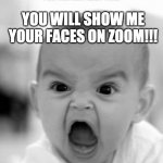 Friday Afternoon at school 2020 | FOR THE VERY LAST TIME YOU WILL SHOW ME YOUR FACES ON ZOOM!!! | image tagged in memes,angry baby | made w/ Imgflip meme maker
