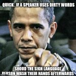 Pissed Off Obama | QUICK . IF A SPEAKER USES DIRTY WORDS SHOUD THE SIGN LANGUAGE PERSON WASH THEIR HANDS AFTERWARDS | image tagged in memes,pissed off obama | made w/ Imgflip meme maker