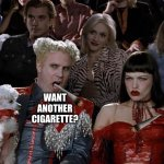 Mugatu So Hot Right Now Meme | WANT ANOTHER CIGARETTE? | image tagged in memes,mugatu so hot right now | made w/ Imgflip meme maker