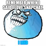 i lied yo | REMEMBER WHEN I SAID I LOVE SNAPCHAT. I LIED | image tagged in memes,original i lied | made w/ Imgflip meme maker