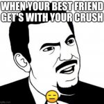 Are you kidding me | WHEN YOUR BEST FRIEND GET'S WITH YOUR CRUSH ? | image tagged in memes,seriously face | made w/ Imgflip meme maker