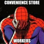 Sad Spiderman | CONVENIENCE STORE WORKERS | image tagged in memes,sad spiderman,spiderman | made w/ Imgflip meme maker