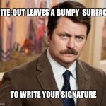 Ron Swanson | WITE-OUT LEAVES A BUMPY  SURFACE TO WRITE YOUR SIGNATURE | image tagged in memes,ron swanson | made w/ Imgflip meme maker