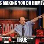 Mad Money Jim Cramer Meme | MOMS MAKING YOU DO HOMEWORK TRUE | image tagged in memes,mad money jim cramer | made w/ Imgflip meme maker