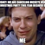 me when: | DISNEY: WE ARE CANCELING MICKEYS VERY MERRY CHRISTMAS PARTY THIS YEAR BECAUSE OF COVID ME | image tagged in tobey maguire crying | made w/ Imgflip meme maker