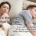 Aaaaaa | I bet he's thinking about other women If you ask Rick Ashley for a copy of Up, you create a paradox, as he'll either have to give you up or  | image tagged in memes,i bet he's thinking about other women,funny | made w/ Imgflip meme maker