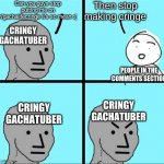 Based On A True Story | Can you guys stop putting me on r/gachalifecringe it's so mean :( Then stop making cringe CRINGY GACHATUBER CRINGY GACHATUBER CRINGY GACHATU | image tagged in npc meme,gacha life | made w/ Imgflip meme maker