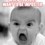 Angry Baby Meme | WHEN YOU JUST WANT TO BE IMPOSTER | image tagged in memes,angry baby | made w/ Imgflip meme maker
