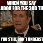 Confused Mel Gibson Meme | WHEN YOU SAY PARDON FOR THE 3RD TIME AND YOU STILL DON'T UNDERSTAND | image tagged in memes,confused mel gibson | made w/ Imgflip meme maker