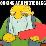 That's a paddlin' Meme | ME LOOKING AT UPVOTE BEGGERS: | image tagged in memes,that's a paddlin' | made w/ Imgflip meme maker
