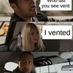 Who vented | Who did you see vent I vented | image tagged in memes,the rock driving | made w/ Imgflip meme maker