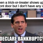 the office bankruptcy | When a trick-or-treater shows up at my front door but I don't have any candy I DECLARE BANKRUPTCY! | image tagged in the office bankruptcy | made w/ Imgflip meme maker