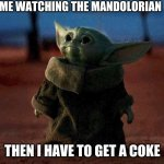 baby Yoda is very mad | ME WATCHING THE MANDOLORIAN THEN I HAVE TO GET A COKE | image tagged in baby yoda | made w/ Imgflip meme maker