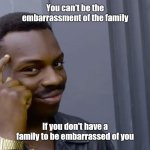 Eddie Murphy thinking | You can't be the embarrassment of the family If you don't have a family to be embarrassed of you | image tagged in eddie murphy thinking | made w/ Imgflip meme maker