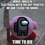 Among us Kirby | WHEN I WALK IN ELECTRICAL WITH THE GUY TRUSTED ME AND I CLOSE THE DOORS TIME TO DIE | image tagged in creepy kirby | made w/ Imgflip meme maker