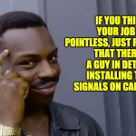 Pointless job | IF YOU THINK YOUR JOB IS POINTLESS, JUST REMEMBER THAT THERE'S A GUY IN DETROIT INSTALLING TURN SIGNALS ON CADILLACS. | image tagged in eddie murphy thinking | made w/ Imgflip meme maker