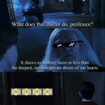 Deepest desires | ???? | image tagged in harry potter mirror | made w/ Imgflip meme maker