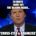 "confused Tucker carlson | TO QUOTE  (SORT OF)  THE TALKING HEADS... ""CROSS-EYED & BRAINLESS"" 