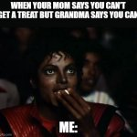 Michael Jackson Popcorn Meme | WHEN YOUR MOM SAYS YOU CAN'T GET A TREAT BUT GRANDMA SAYS YOU CAN ME: | image tagged in memes,michael jackson popcorn | made w/ Imgflip meme maker