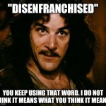 "Disenfranchised, you keep using that word. | ""DISENFRANCHISED"" YOU KEEP USING THAT WORD. I DO NOT THINK IT MEANS WHAT YOU THINK IT MEANS. 