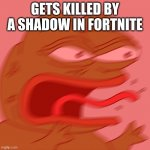 Rage Pepe | GETS KILLED BY A SHADOW IN FORTNITE | image tagged in rage pepe | made w/ Imgflip meme maker