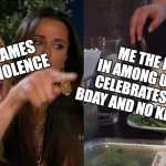 Woman yelling at cat | VIDEO GAMES CAUSE VIOLENCE ME THE IMPOSTOR IN AMONG US WHO JUST CELEBRATES SOMEONES BDAY AND NO KILLING PEOPLE | image tagged in woman yelling at cat | made w/ Imgflip meme maker