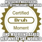 hahahahahah | MY TEACHER WAS TALKING ABOUT GETTING READY FOR WORK AND MY FRIEND ASKED HER WHERE SHE WORKED | image tagged in certified bruh moment | made w/ Imgflip meme maker