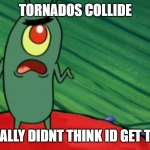 Plankton didn't think he'd get this far | TORNADOS COLLIDE GEE I REALLY DIDNT THINK ID GET THIS FAR | image tagged in plankton didn't think he'd get this far | made w/ Imgflip meme maker
