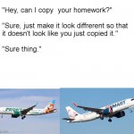 Such a great design! | image tagged in hey can i copy your homework,airplane | made w/ Imgflip meme maker