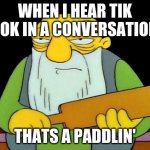 That's a paddlin' Meme | WHEN I HEAR TIK TOK IN A CONVERSATION THATS A PADDLIN' | image tagged in memes,that's a paddlin' | made w/ Imgflip meme maker
