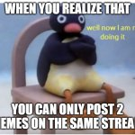 Yep, this is Real | WHEN YOU REALIZE THAT YOU CAN ONLY POST 2 MEMES ON THE SAME STREAM | image tagged in well now i am not doing it,then why did u post this meme | made w/ Imgflip meme maker