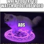 Whomst has Summoned the almighty one | WHEN YOU TRY TO WATCH A YOUTUBE VIDEO ADS | image tagged in whomst has summoned the almighty one | made w/ Imgflip meme maker