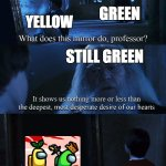 Ummm....Okay? | YELLOW GREEN STILL GREEN YELLOW | image tagged in harry potter mirror,among us | made w/ Imgflip meme maker