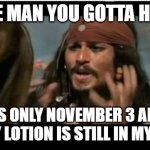 Why Is The Rum Gone | PLEASE MAN YOU GOTTA HELP ME ITS ONLY NOVEMBER 3 AND YET MY LOTION IS STILL IN MY ROOM | image tagged in memes,why is the rum gone | made w/ Imgflip meme maker