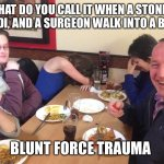 Dad Joke Meme | WHAT DO YOU CALL IT WHEN A STONER, A JEDI, AND A SURGEON WALK INTO A BAR? BLUNT FORCE TRAUMA | image tagged in dad joke meme | made w/ Imgflip meme maker