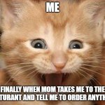 Excited Cat | ME FINALLY WHEN MOM TAKES ME TO THE RESTURANT AND TELL ME TO ORDER ANYTHING | image tagged in memes,excited cat | made w/ Imgflip meme maker