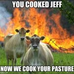 barn fire | YOU COOKED JEFF NOW WE COOK YOUR PASTURE | image tagged in memes,evil cows | made w/ Imgflip meme maker