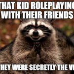 WHAT | THAT KID ROLEPLAYING WITH THEIR FRIENDS AND THEY WERE SECRETLY THE VILLAIN | image tagged in memes,evil plotting raccoon | made w/ Imgflip meme maker
